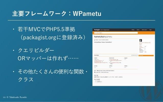 10 © Takahashi Fumiki 主要フレームワーク:WPametu • 若干MVCでPHP5.5準拠 (packagist.orgに登録済み) • クエリビルダー ORマッパーは作れず…… • その他たくさんの便利な関数・ クラス