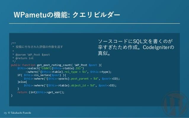 13 © Takahashi Fumiki WPametuの機能: クエリビルダー /** *投稿に付与された評価の件数を返す * *@paramWP_Post$post *@returnint */ publ...