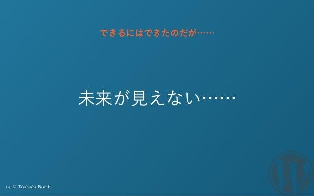14 © Takahashi Fumiki 未来が見えない…… できるにはできたのだが……