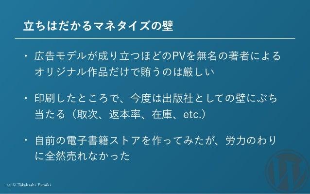 15 © Takahashi Fumiki 立ちはだかるマネタイズの壁 • 広告モデルが成り立つほどのPVを無名の著者による オリジナル作品だけで賄うのは厳しい • 印刷したところで、今度は出版社としての壁にぶち 当たる(取次、返本率、在庫、e...