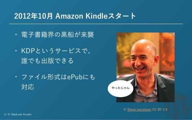 17 © Takahashi Fumiki 2012年10月 Amazon Kindleスタート • 電子書籍界の黒船が来襲 • KDPというサービスで、 誰でも出版できる • ファイル形式はePubにも 対応 © Steve Jurvetso...