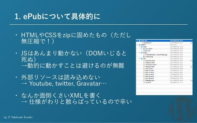 25 © Takahashi Fumiki 1. ePubについて具体的に • HTMLやCSSをzipに固めたもの(ただし 無圧縮で!) • JSはあんまり動かない(DOMいじると 死ぬ)  →動的に動かすことは避けるのが無難 • 外部リソ...