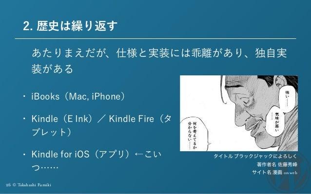 26 © Takahashi Fumiki 2. 歴史は繰り返す • iBooks(Mac, iPhone) • Kindle(E Ink)/ Kindle Fire(タ ブレット) • Kindle for iOS(アプリ)←こい つ…… あ...