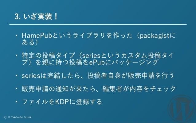 27 © Takahashi Fumiki 3. いざ実装! • HamePubというライブラリを作った(packagistに ある) • 特定の投稿タイプ(seriesというカスタム投稿タイ プ)を親に持つ投稿をePubにパッケージング • ...