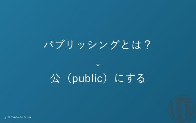 3 © Takahashi Fumiki パブリッシングとは? ↓ 公(public)にする