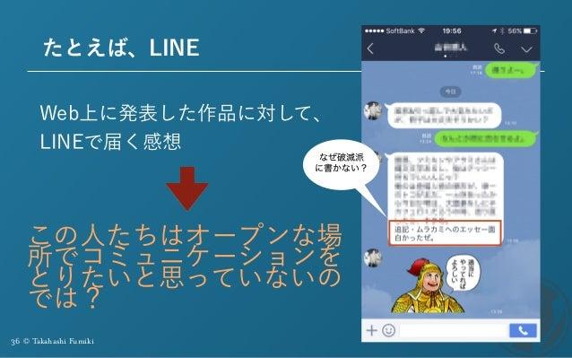 36 © Takahashi Fumiki たとえば、LINE Web上に発表した作品に対して、 LINEで届く感想 なぜ破滅派 に書かない? この人たちはオープンな場 所でコミュニケーションを とりたいと思っていないの では?