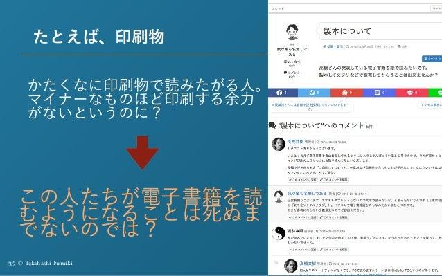 37 © Takahashi Fumiki たとえば、印刷物 かたくなに印刷物で読みたがる人。 マイナーなものほど印刷する余力 がないというのに? この人たちが電子書籍を読 むようになることは死ぬま でないのでは?