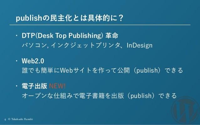 4 © Takahashi Fumiki publishの民主化とは具体的に? • DTP(Desk Top Publishing) 革命 パソコン, インクジェットプリンタ、InDesign • Web2.0 誰でも簡単にWebサイトを作...