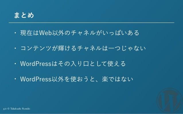 40 © Takahashi Fumiki まとめ • 現在はWeb以外のチャネルがいっぱいある • コンテンツが輝けるチャネルは一つじゃない • WordPressはその入り口として使える • WordPress以外を使おうと、楽ではない