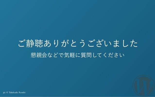 42 © Takahashi Fumiki ご静聴ありがとうございました 懇親会などで気軽に質問してください