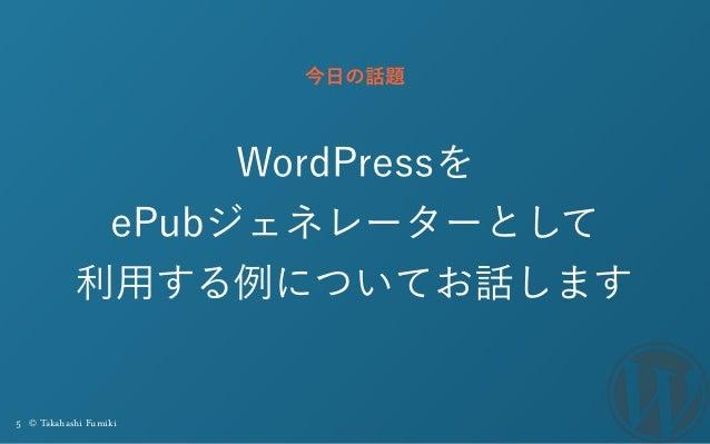 5 © Takahashi Fumiki WordPressを ePubジェネレーターとして 利用する例についてお話します 今日の話題