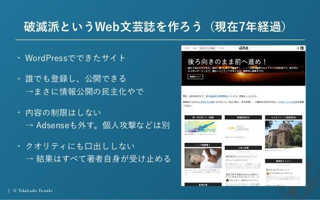 7 © Takahashi Fumiki 破滅派というWeb文芸誌を作ろう(現在7年経過) • WordPressでできたサイト • 誰でも登録し、公開できる →まさに情報公開の民主化やで • 内容の制限はしない → Adsenseも外す。...