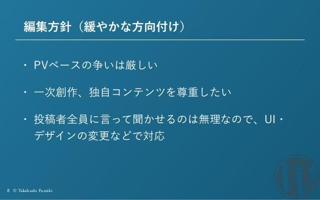 8 © Takahashi Fumiki 編集方針(緩やかな方向付け) • PVベースの争いは厳しい • 一次創作、独自コンテンツを尊重したい • 投稿者全員に言って聞かせるのは無理なので、UI・ デザインの変更などで対応