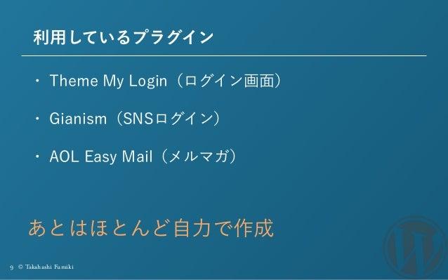 9 © Takahashi Fumiki 利用しているプラグイン • Theme My Login(ログイン画面) • Gianism(SNSログイン) • AOL Easy Mail(メルマガ) あとはほとんど自力で作成