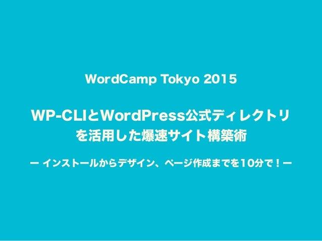 WordCamp Tokyo 2015 WP-CLIとWordPress公式ディレクトリ を活用した爆速サイト構築術 ー インストールからデザイン、ページ作成までを10分で!ー