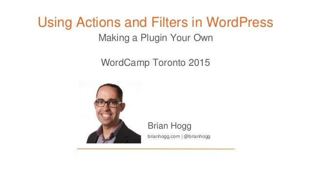 Making a Plugin Your Own Using Actions and Filters in WordPress Brian Hogg brianhogg.com | @brianhogg WordCamp Toronto 2015