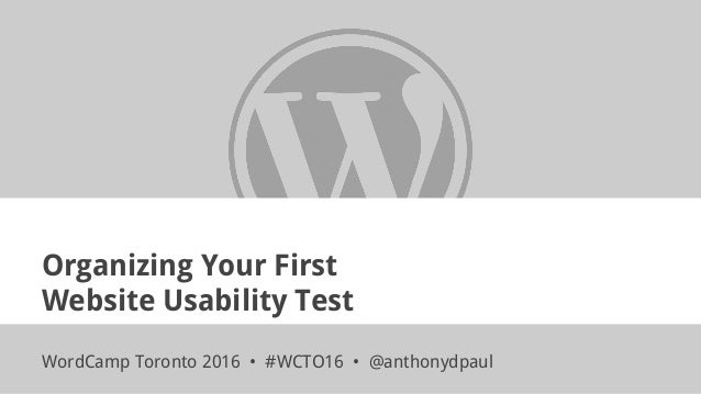 Organizing Your First Website Usability Test WordCamp Toronto 2016 • #WCTO16 • @anthonydpaul
