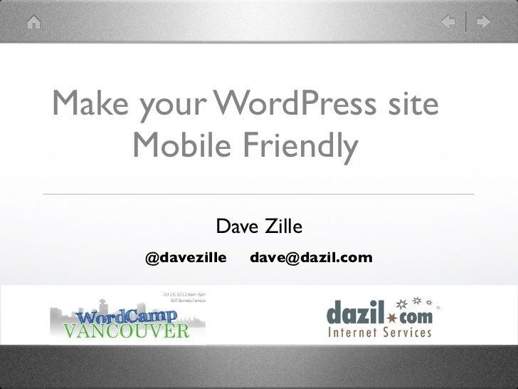 Make your WordPress site    Mobile Friendly             Dave Zille     @davezille   dave@dazil.com
