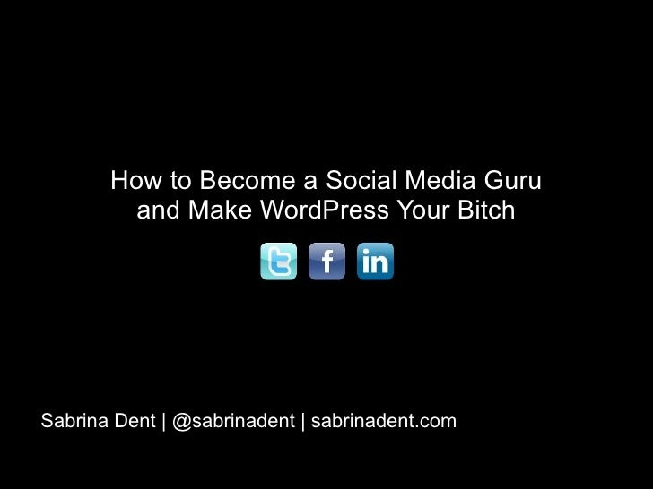 How to Become a Social Media Guru and Make WordPress Your Bitch Sabrina Dent | @sabrinadent | sabrinadent.com