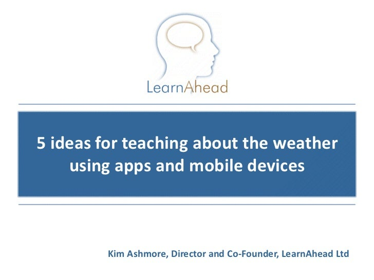 5 ideas for teaching about the weather    using apps and mobile devices         Kim Ashmore, Director and Co-Founder, Lear...