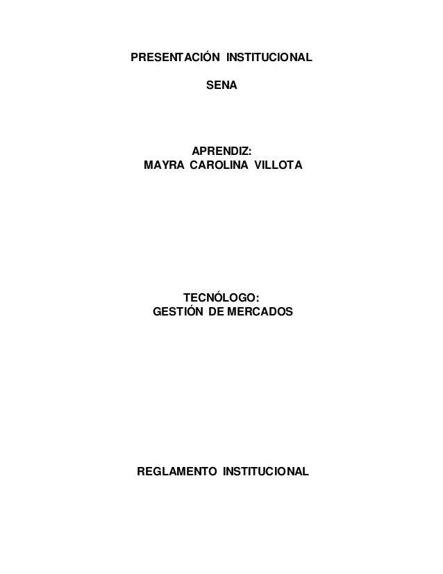 PRESENTACIÓN INSTITUCIONAL SENA APRENDIZ: MAYRA CAROLINA VILLOTA TECNÓLOGO: GESTIÓN DE MERCADOS REGLAMENTO INSTITUCIONAL