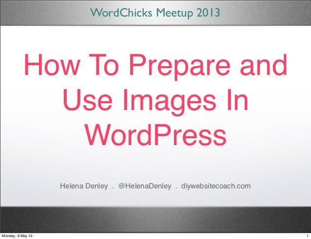 How To Prepare andUse Images InWordPressWordChicks Meetup 2013Helena Denley . @HelenaDenley . diywebsitecoach.com1Monday, ...