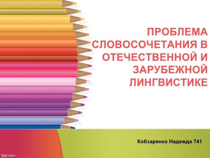 ПРОБЛЕМАСЛОВОСОЧЕТАНИЯ В ОТЕЧЕСТВЕННОЙ И     ЗАРУБЕЖНОЙ     ЛИНГВИСТИКЕ      Кобзаренко Надежда 741