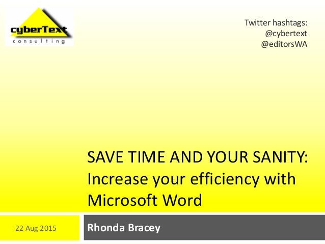 SAVE TIME AND YOUR SANITY: Increase your efficiency with Microsoft Word Rhonda Bracey Twitter hashtags: @cybertext @editor...