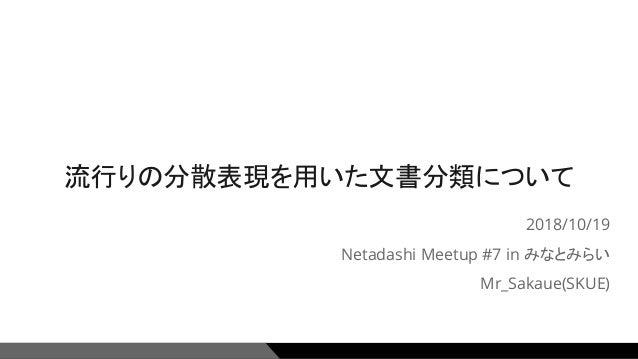 流行りの分散表現を用いた文書分類について 2018/10/19 Netadashi Meetup #7 in みなとみらい Mr_Sakaue(SKUE) 1