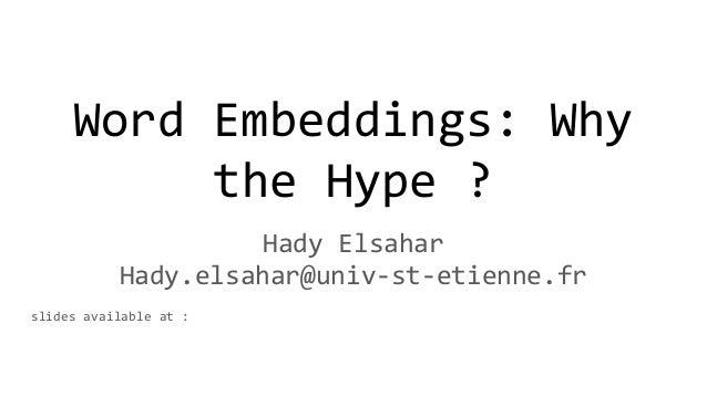 Word Embeddings: Why the Hype ? Hady Elsahar Hady.elsahar@univ-st-etienne.fr slides available at :