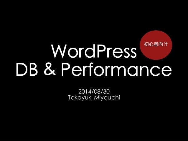 WordPress  DB & Performance  2014/08/30  Takayuki Miyauchi  初心者向け