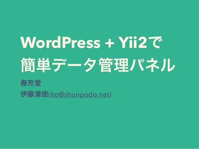 WordPress + Yii2で 簡単データ管理パネル 春芳堂 伊藤清徳(ito@shunpodo.net)