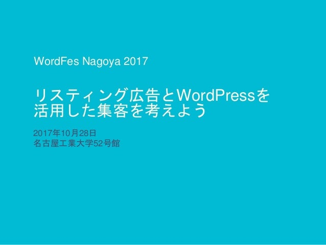 リスティング広告とWordPressを 活用した集客を考えよう 2017年10月28日 名古屋工業大学52号館 WordFes Nagoya 2017