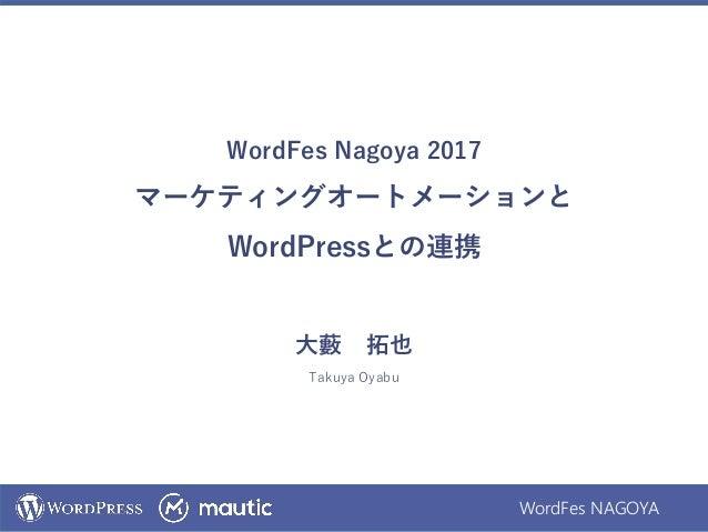 WordFes NAGOYA WordFes Nagoya 2017 マーケティングオートメーションと WordPressとの連携 大藪 拓也 Takuya Oyabu
