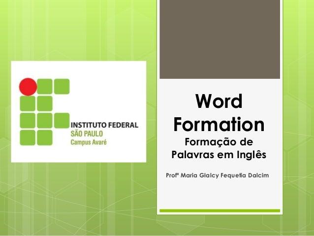 Word Formation Formação de Palavras em Inglês Profª Maria Glalcy Fequetia Dalcim