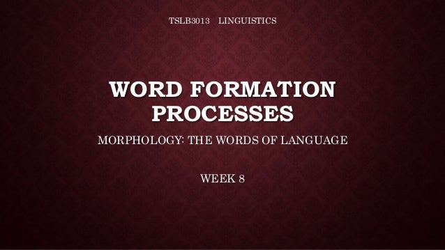 WORD FORMATION PROCESSES MORPHOLOGY: THE WORDS OF LANGUAGE WEEK 8 TSLB3013 LINGUISTICS
