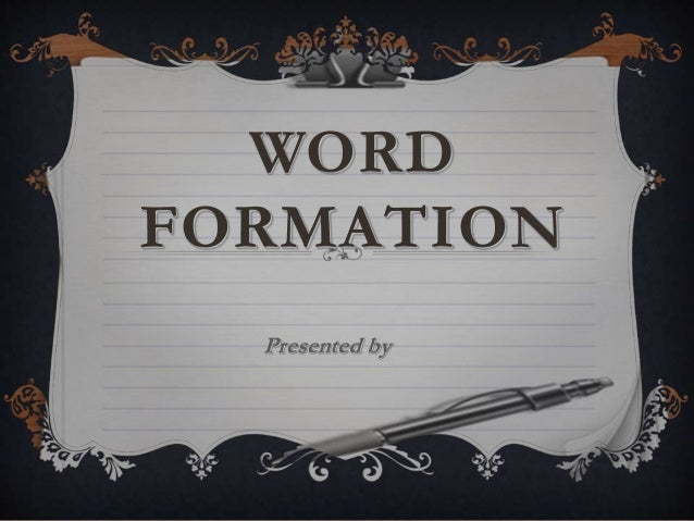 WORD FORMATION Presented by