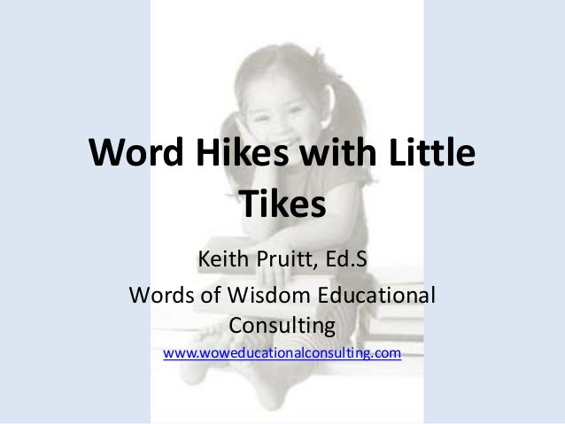 Word Hikes with Little Tikes Keith Pruitt, Ed.S Words of Wisdom Educational Consulting www.woweducationalconsulting.com