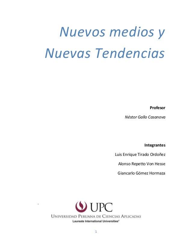 1 Nuevos medios y Nuevas Tendencias Profesor Néstor Gallo Casanova Integrantes Luis Enrique Tirado Ordoñez Alonso Repetto ...