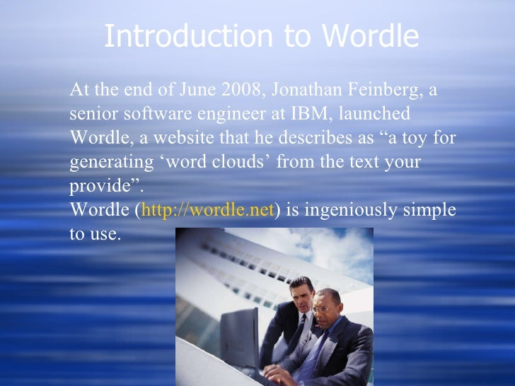 Introduction to Wordle At the end of June 2008, Jonathan Feinberg, a senior software engineer at IBM, launched Wordle, a w...