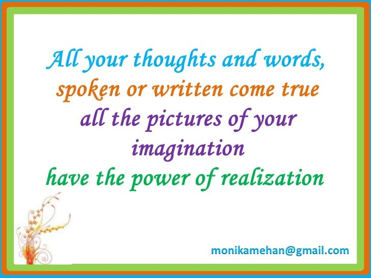 All your thoughts and words, spoken or written come true   all the pictures of your         imaginationhave the power of r...