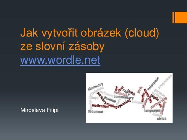 Miroslava Filipi Jak vytvořit obrázek (cloud) ze slovní zásoby www.wordle.net