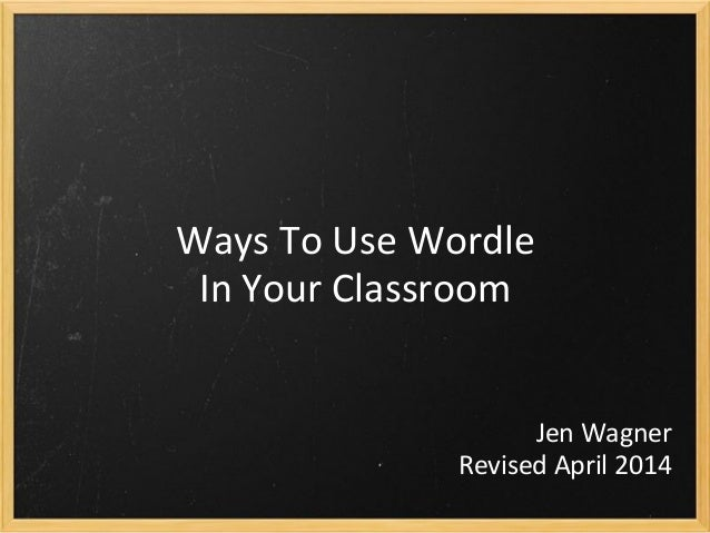 Ways To Use Wordle In Your Classroom Jen Wagner Revised April 2014
