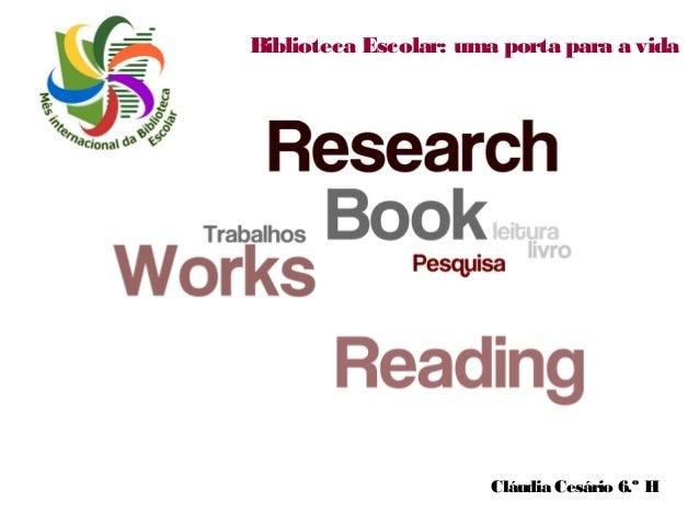 Biblioteca Escolar: uma porta para a vida  Cláudia Cesário 6.º H