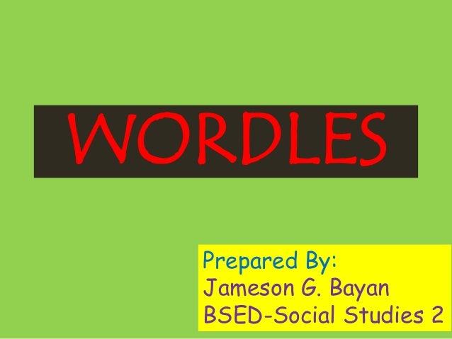 WORDLES Prepared By: Jameson G. Bayan BSED-Social Studies 2