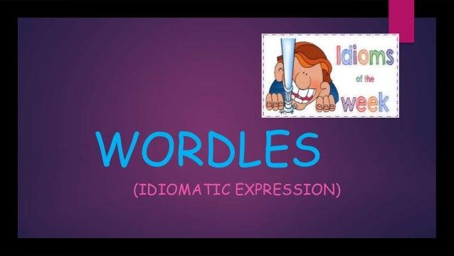 WORDLES (IDIOMATIC EXPRESSION)