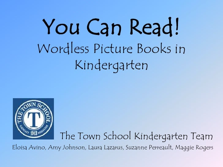You Can Read!Wordless Picture Books in Kindergarten<br />The Town School Kindergarten Team<br />Eloisa Avino, Amy Johnson,...