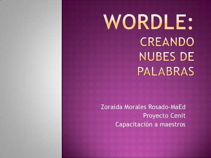 Wordle: Creando nubes de palabras<br />Zoraida Morales Rosado-MaEd<br />Proyecto Cenit<br />Capacitación a maestros<br />