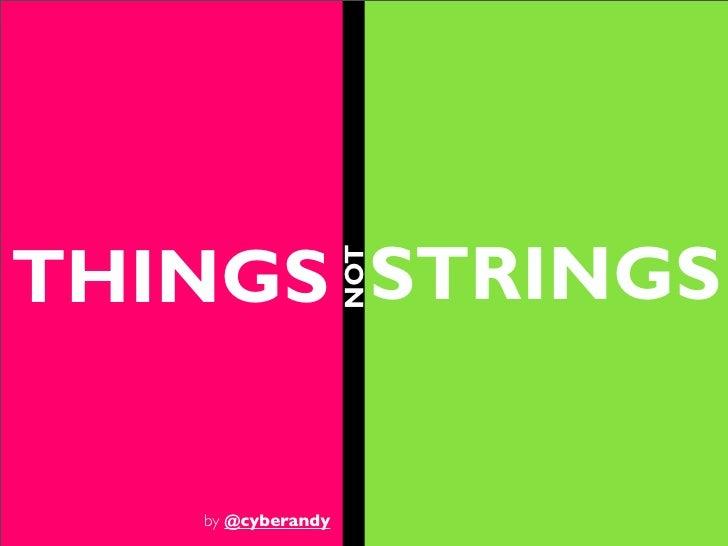THINGS STRINGS                   NOT   by @cyberandy