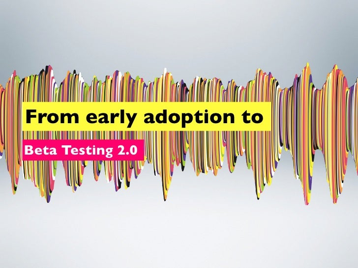 From early adoption toBeta Testing 2.0